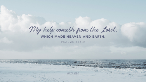 My help cometh from the Lord, which made heaven and earth.  - Psalms 121:2