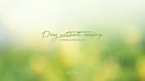 Pray without ceasing. - I Thessalonians 5:17