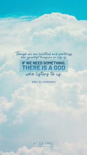 Though we are belittled and worthless, our greatest treasure in life is: if we need something, there is a God who listens to us. - Bro. Eli Soriano  (Phone)
